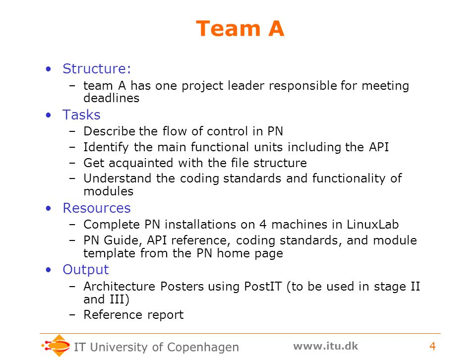 www.itu.dk 4 Team A Structure: –team A has one project leader responsible for meeting deadlines Tasks –Describe the flow of control in PN –Identify the main functional units including the API –Get acquainted with the file structure –Understand the coding standards and functionality of modules Resources –Complete PN installations on 4 machines in LinuxLab –PN Guide, API reference, coding standards, and module template from the PN home page Output –Architecture Posters using PostIT (to be used in stage II and III) –Reference report