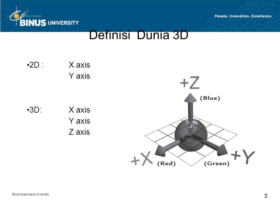Bina Nusantara University 3 Definisi Dunia 3D 2D : X axis Y axis 3D: X axis Y axis Z axis