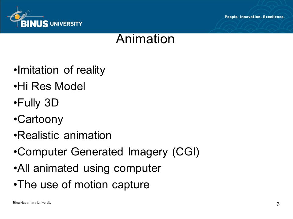 Bina Nusantara University 6 Animation Imitation of reality Hi Res Model Fully 3D Cartoony Realistic animation Computer Generated Imagery (CGI) All animated using computer The use of motion capture