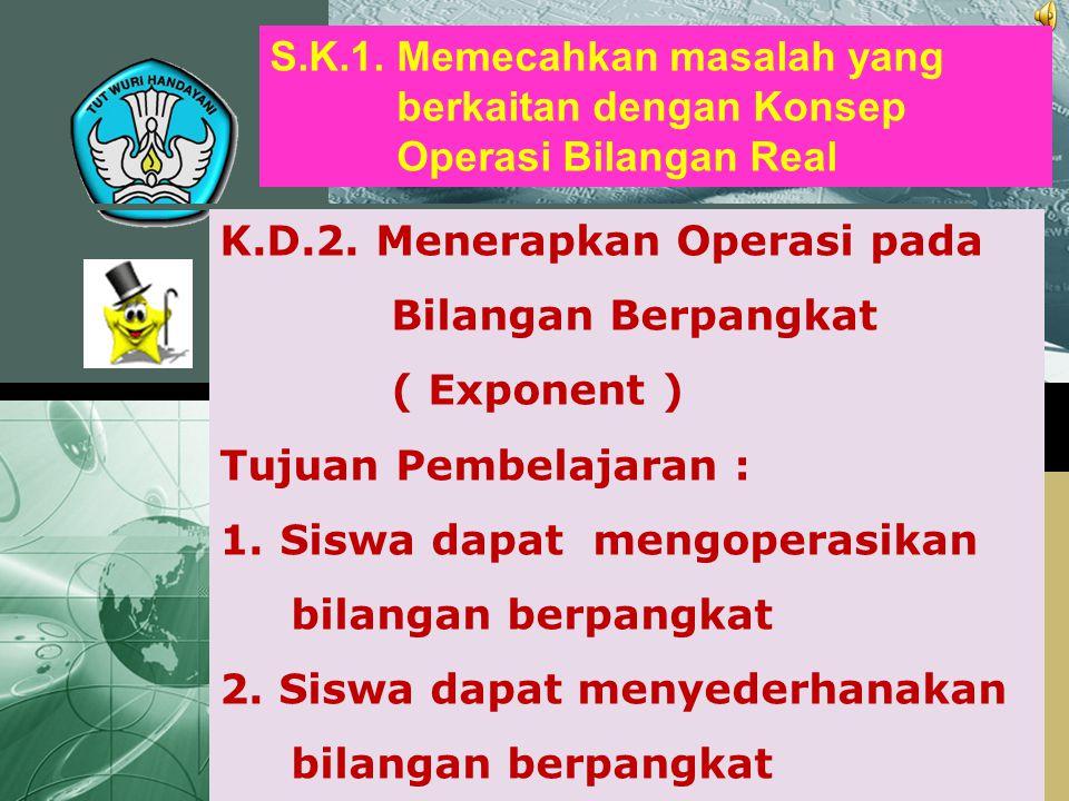 K.D.2. Menerapkan Operasi pada Bilangan Berpangkat ( Exponent ) Tujuan Pembelajaran : 1.Siswa dapat mengoperasikan bilangan berpangkat 2. Siswa dapat