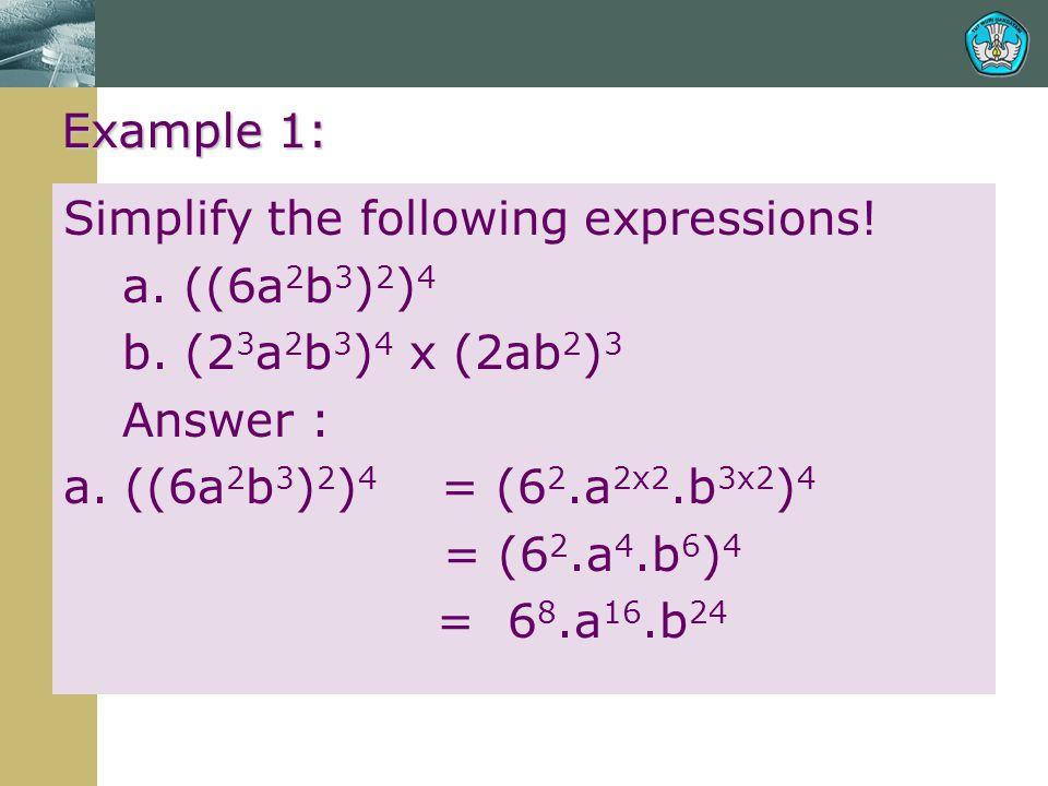 Example 1: Simplify the following expressions! a. ((6a 2 b 3 ) 2 ) 4 b. (2 3 a 2 b 3 ) 4 x (2ab 2 ) 3 Answer : a. ((6a 2 b 3 ) 2 ) 4 = (6 2.a 2x2.b 3x