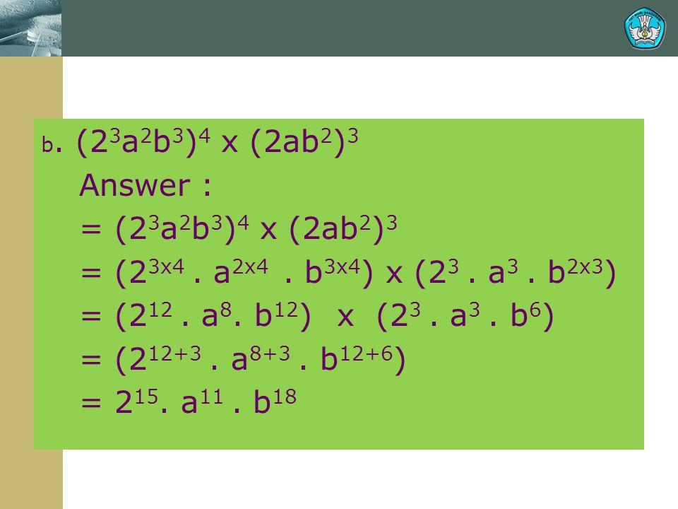 b. (2 3 a 2 b 3 ) 4 x (2ab 2 ) 3 Answer : = (2 3 a 2 b 3 ) 4 x (2ab 2 ) 3 = (2 3x4. a 2x4. b 3x4 ) x (2 3. a 3. b 2x3 ) = (2 12. a 8. b 12 ) x (2 3. a