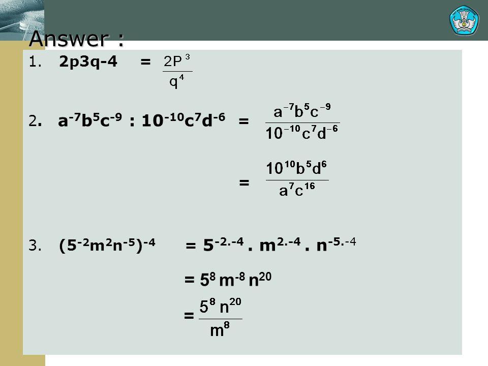Answer : 1. 2p3q-4 = 2. a -7 b 5 c -9 : 10 -10 c 7 d -6 = = 3. (5 -2 m 2 n -5 ) -4 = 5 -2.-4. m 2.-4. n -5.-4 = 5 8 m -8 n 20 =