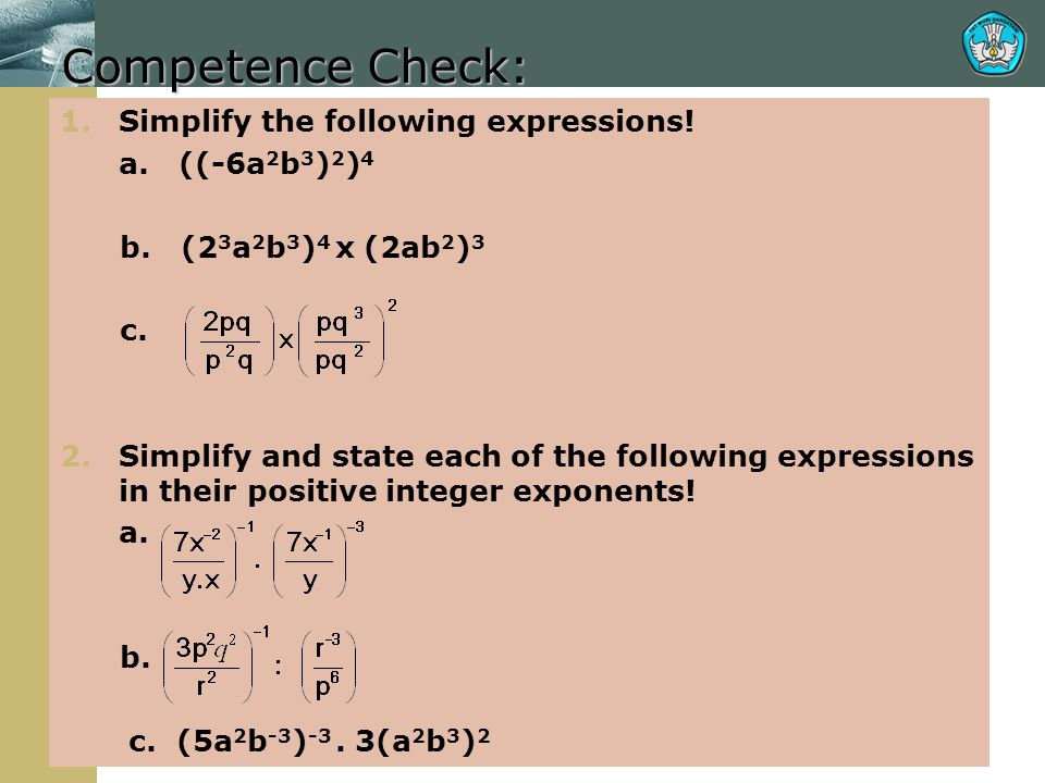 Competence Check: 1.Simplify the following expressions! a. ((-6a 2 b 3 ) 2 ) 4 b. (2 3 a 2 b 3 ) 4 x (2ab 2 ) 3 c. 2.Simplify and state each of the fo
