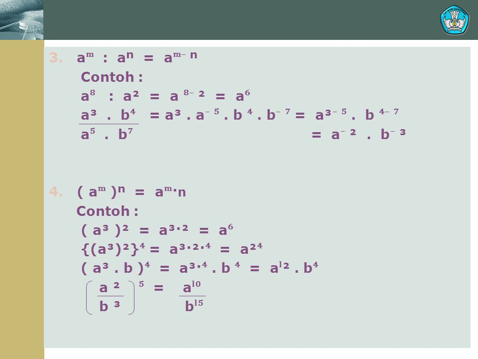 3. a : aⁿ = a ̄ ⁿ Contoh : a ⁸ : a² = a ⁸ ̄ ² = a ⁶ a³. b ⁴ = a³. a ̄ ⁵. b ⁴. b ̄ ⁷ = a³ ̄ ⁵. b ⁴ ̄ ⁷ a ⁵. b ⁷ = a ̄ ². b ̄ ³ 4. ( a )ⁿ = a· n Contoh