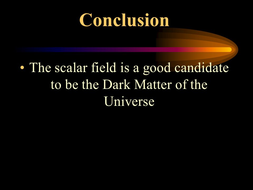Conclusion The scalar field is a good candidate to be the Dark Matter of the Universe