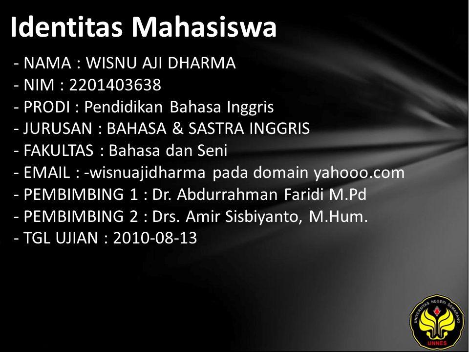 Identitas Mahasiswa - NAMA : WISNU AJI DHARMA - NIM : 2201403638 - PRODI : Pendidikan Bahasa Inggris - JURUSAN : BAHASA & SASTRA INGGRIS - FAKULTAS : Bahasa dan Seni - EMAIL : -wisnuajidharma pada domain yahooo.com - PEMBIMBING 1 : Dr.