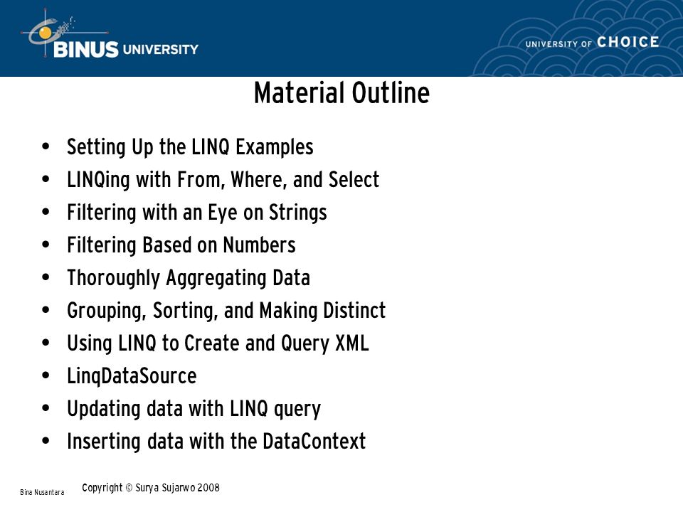 Material Outline Setting Up the LINQ Examples LINQing with From, Where, and Select Filtering with an Eye on Strings Filtering Based on Numbers Thoroughly Aggregating Data Grouping, Sorting, and Making Distinct Using LINQ to Create and Query XML LinqDataSource Updating data with LINQ query Inserting data with the DataContext Bina Nusantara Copyright © Surya Sujarwo 2008