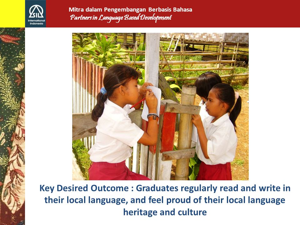 Key Desired Outcome : Graduates regularly read and write in their local language, and feel proud of their local language heritage and culture Mitra dalam Pengembangan Berbasis Bahasa Partners in Language Based Development
