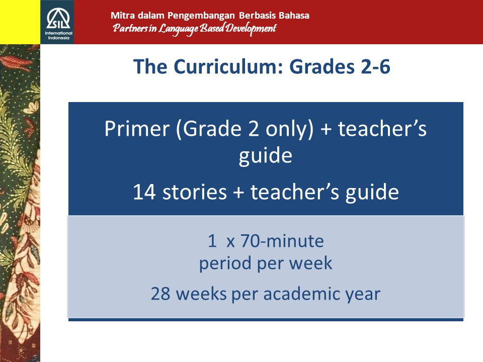 The Curriculum: Grades 2-6 Primer (Grade 2 only) + teacher's guide 14 stories + teacher's guide 1 x 70-minute period per week 28 weeks per academic year Mitra dalam Pengembangan Berbasis Bahasa Partners in Language Based Development
