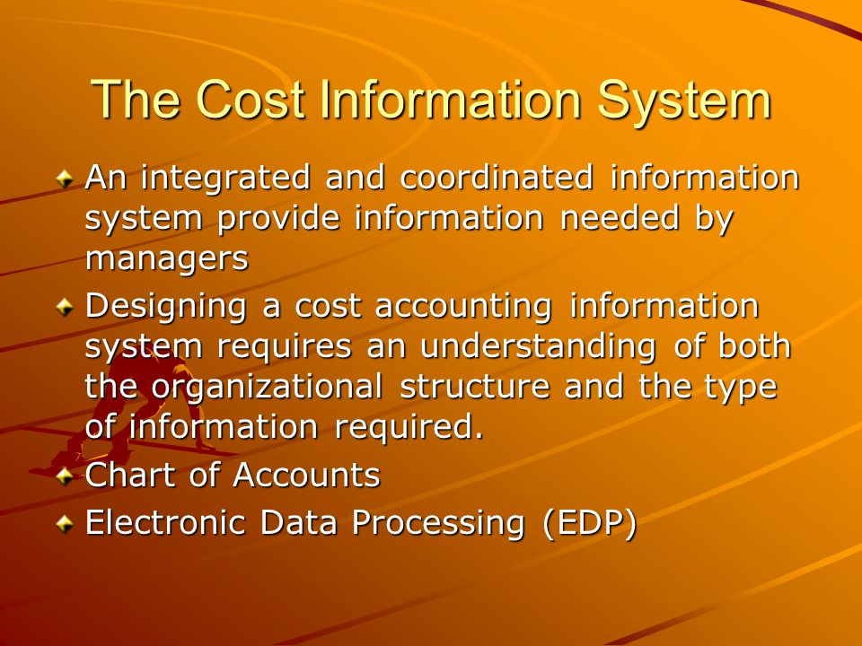 The Cost Information System An integrated and coordinated information system provide information needed by managers Designing a cost accounting inform
