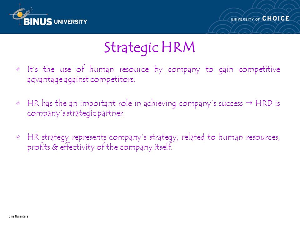 Bina Nusantara Strategic HRM It's the use of human resource by company to gain competitive advantage against competitors.