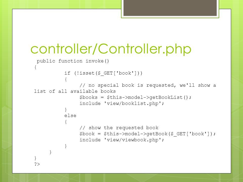 controller/Controller.php public function invoke() { if (!isset($_GET['book'])) { // no special book is requested, we'll show a list of all available