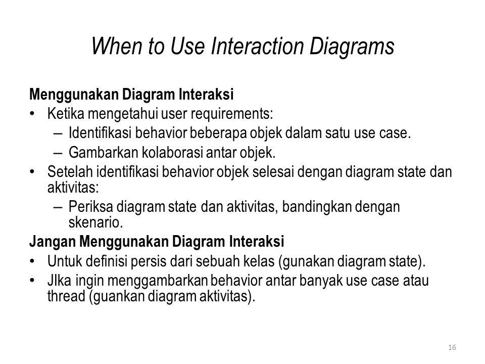 16 When to Use Interaction Diagrams Menggunakan Diagram Interaksi Ketika mengetahui user requirements: – Identifikasi behavior beberapa objek dalam satu use case.
