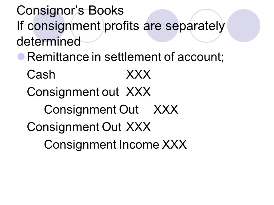 Consignor's Books If consignment profits are separately determined Remittance in settlement of account; CashXXX Consignment outXXX Consignment OutXXX