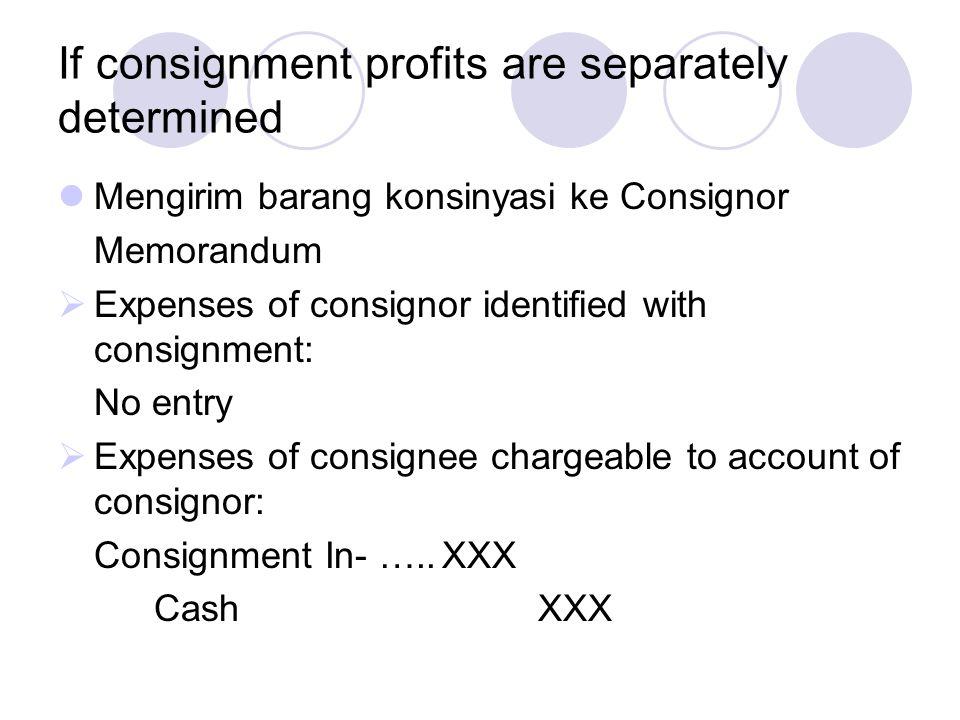 If consignment profits are separately determined Mengirim barang konsinyasi ke Consignor Memorandum  Expenses of consignor identified with consignmen