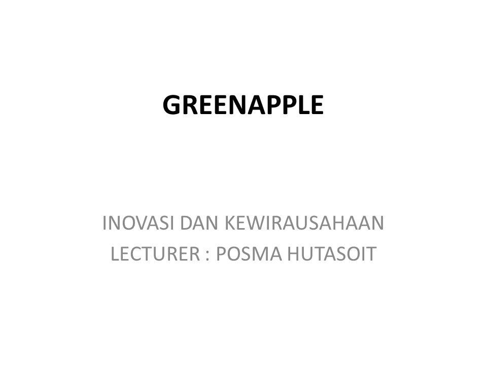 GREENAPPLE INOVASI DAN KEWIRAUSAHAAN LECTURER : POSMA HUTASOIT