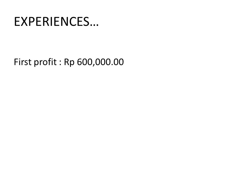EXPERIENCES… First profit : Rp 600,000.00
