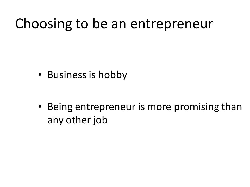 Choosing to be an entrepreneur Business is hobby Being entrepreneur is more promising than any other job