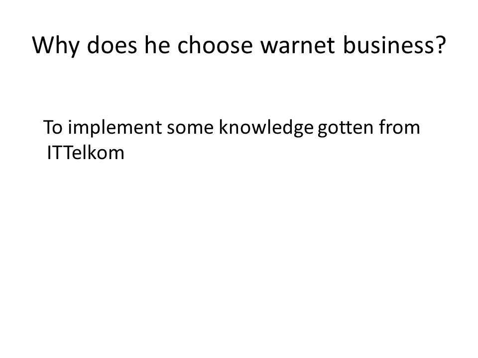 Why does he choose warnet business? To implement some knowledge gotten from ITTelkom