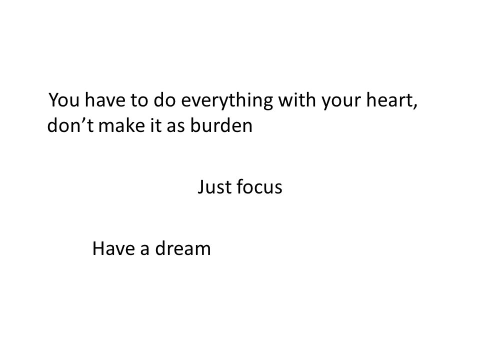 You have to do everything with your heart, don't make it as burden Just focus Have a dream
