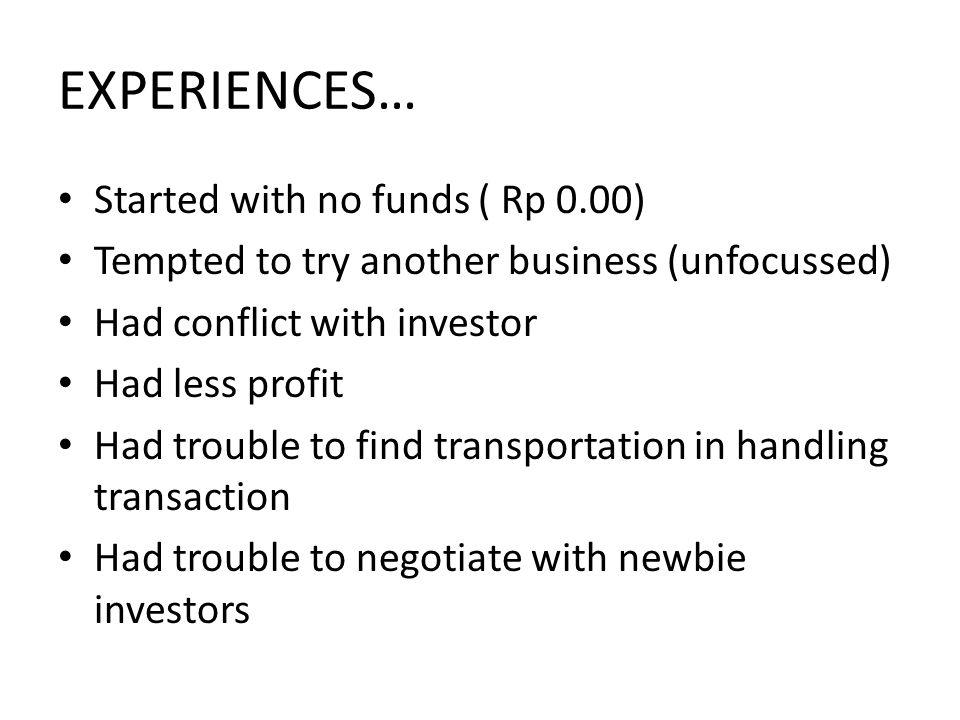 EXPERIENCES… Started with no funds ( Rp 0.00) Tempted to try another business (unfocussed) Had conflict with investor Had less profit Had trouble to find transportation in handling transaction Had trouble to negotiate with newbie investors