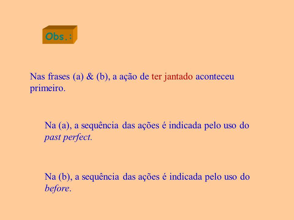Obs.: Nas frases (a) & (b), a ação de ter jantado aconteceu primeiro.