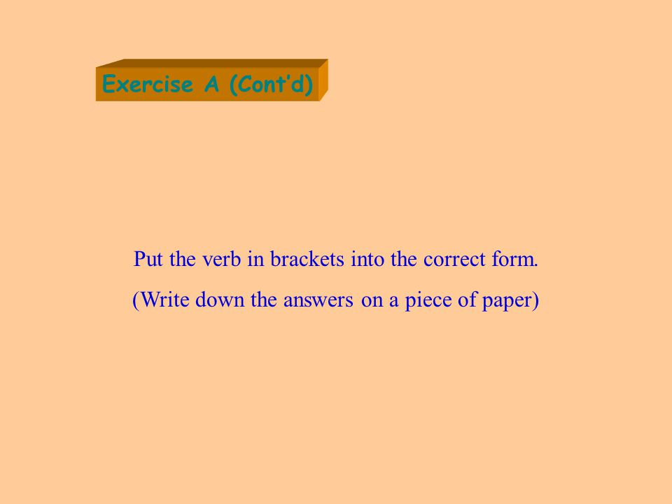 Exercise A (Cont'd) Put the verb in brackets into the correct form.