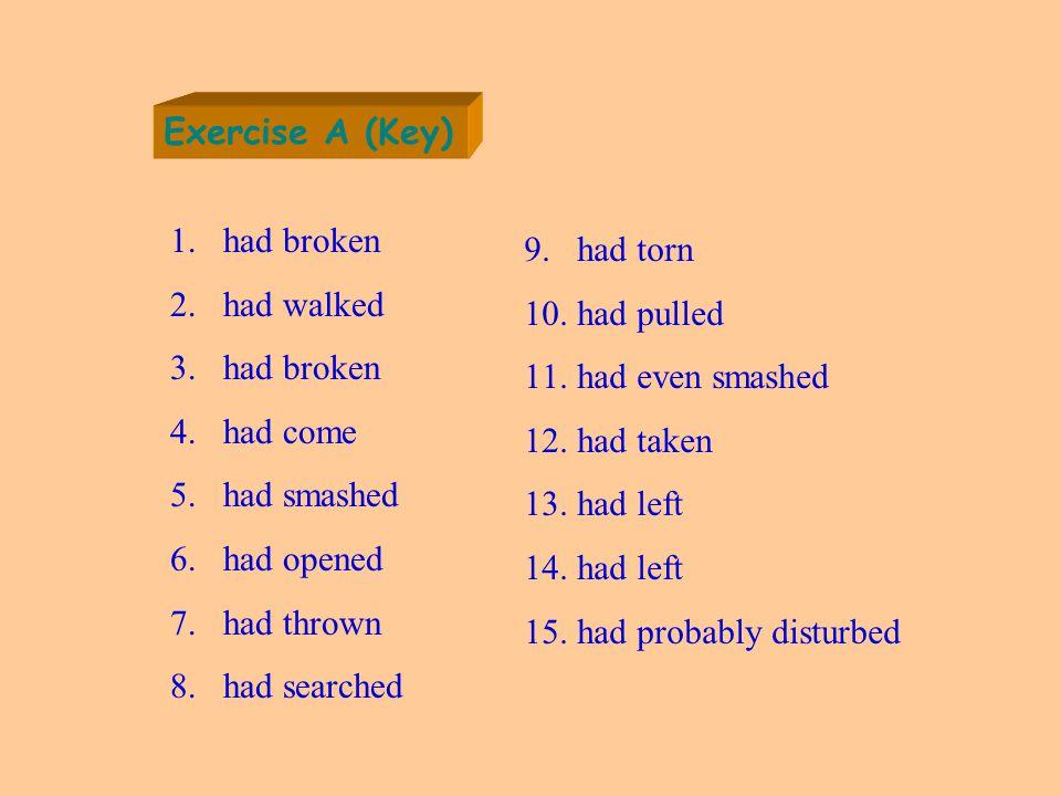 Exercise A (Key) 1.had broken 2.had walked 3.had broken 4.had come 5.had smashed 6.had opened 7.had thrown 8.had searched 9.had torn 10.had pulled 11.had even smashed 12.had taken 13.had left 14.had left 15.had probably disturbed