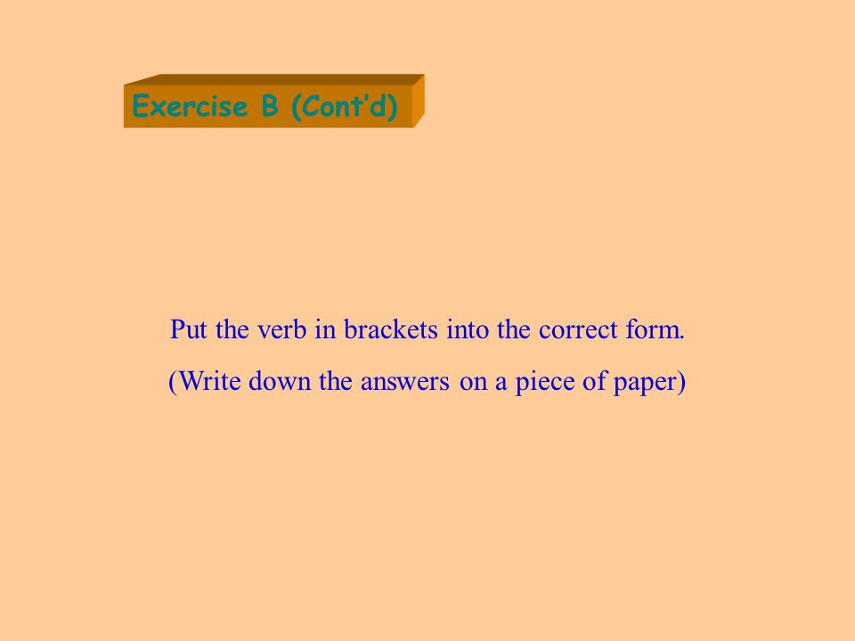 Exercise B (Cont'd) Put the verb in brackets into the correct form.