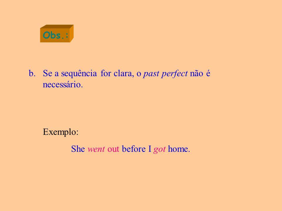 Obs.: b.Se a sequência for clara, o past perfect não é necessário.