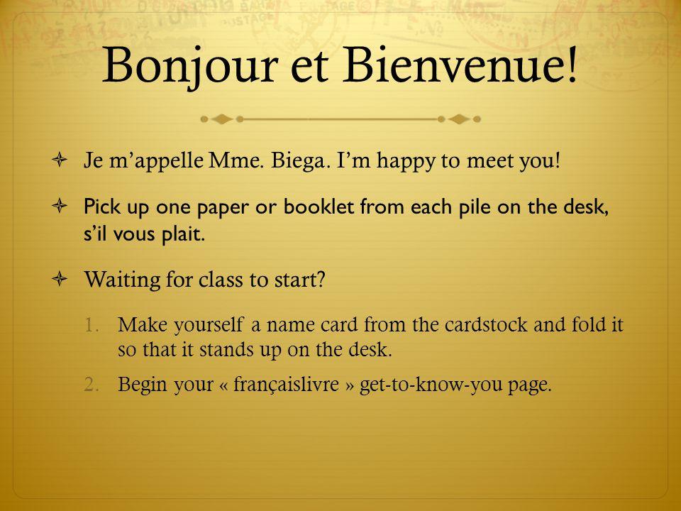Bonjour et Bienvenue!  Je m'appelle Mme. Biega. I'm happy to meet you!  Pick up one paper or booklet from each pile on the desk, s'il vous plait. 