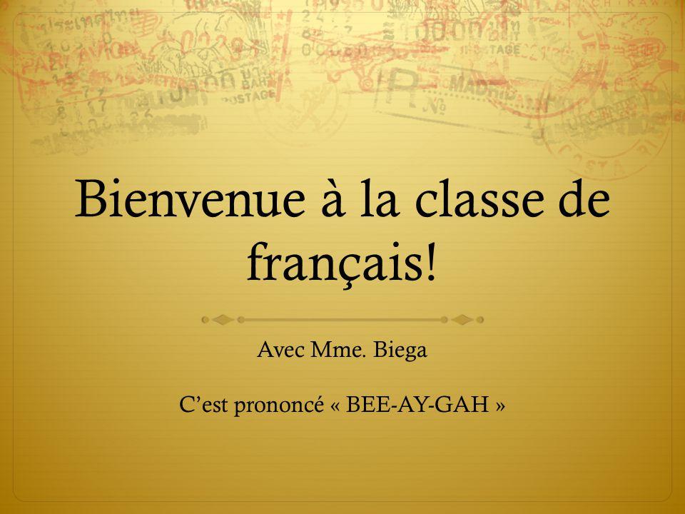 Bienvenue à la classe de français! Avec Mme. Biega C'est prononcé « BEE-AY-GAH »