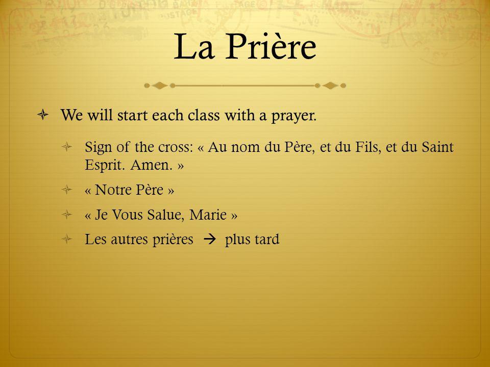 La Prière  We will start each class with a prayer.  Sign of the cross: « Au nom du Père, et du Fils, et du Saint Esprit. Amen. »  « Notre Père » 