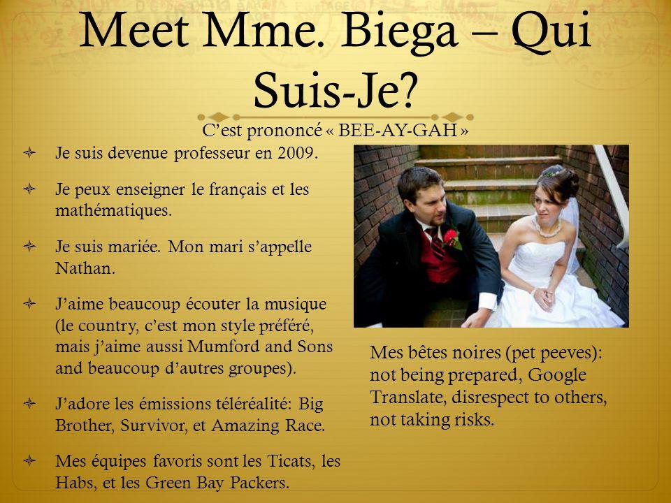Meet Mme. Biega – Qui Suis-Je? C'est prononcé « BEE-AY-GAH »  Je suis devenue professeur en 2009.  Je peux enseigner le français et les mathématique