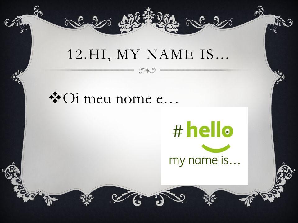 11.WHAT'S YOUR NAME?  Qual o seu nome?