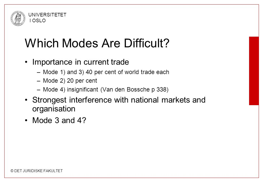 © DET JURIDISKE FAKULTET UNIVERSITETET I OSLO Which Modes Are Difficult? Importance in current trade –Mode 1) and 3) 40 per cent of world trade each –
