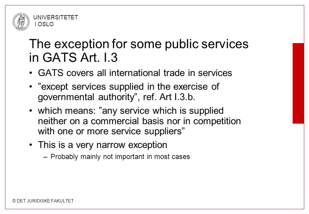 © DET JURIDISKE FAKULTET UNIVERSITETET I OSLO The exception for some public services in GATS Art. I.3 GATS covers all international trade in services