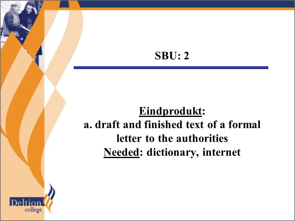 SBU: 2 Eindprodukt: a. draft and finished text of a formal letter to the authorities Needed: dictionary, internet