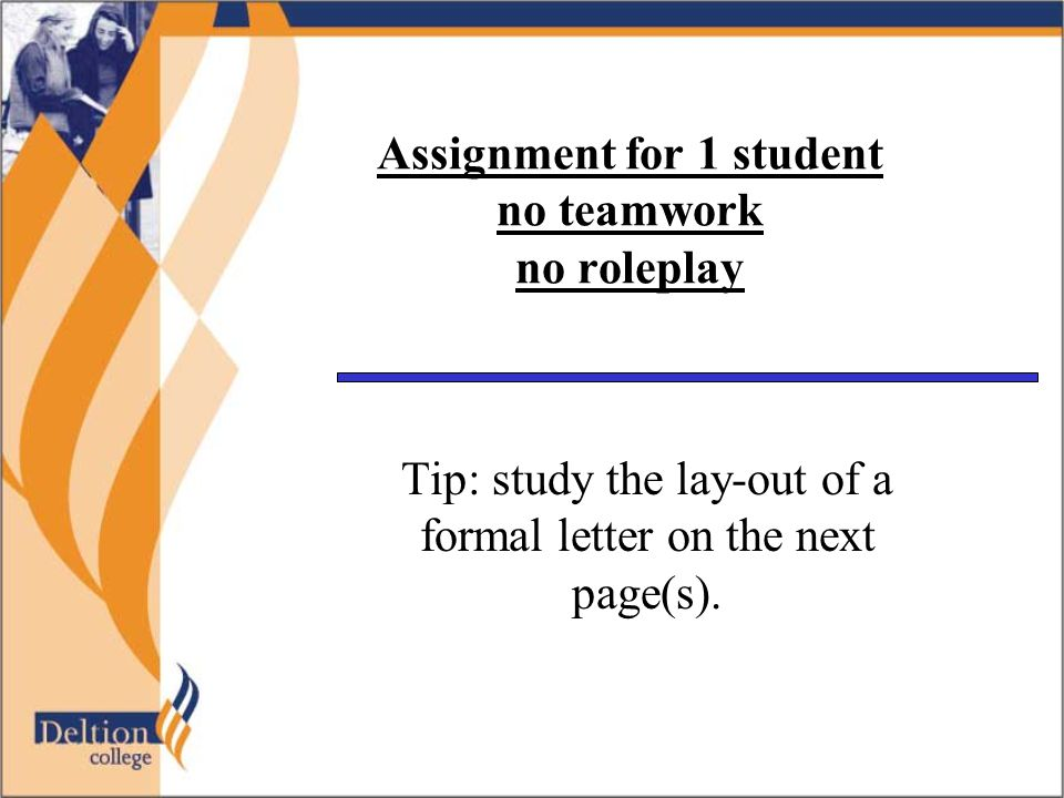 Assignment for 1 student no teamwork no roleplay Tip: study the lay-out of a formal letter on the next page(s).