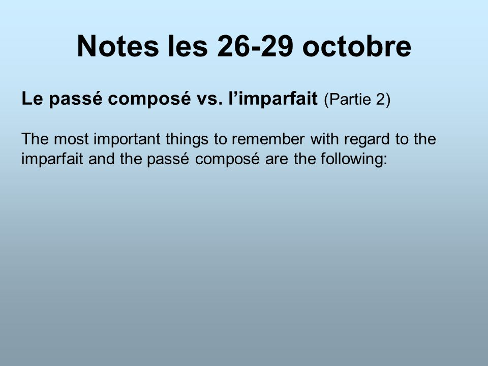 Notes les 26-29 octobre Le passé composé vs. l'imparfait (Partie 2) The most important things to remember with regard to the imparfait and the passé c