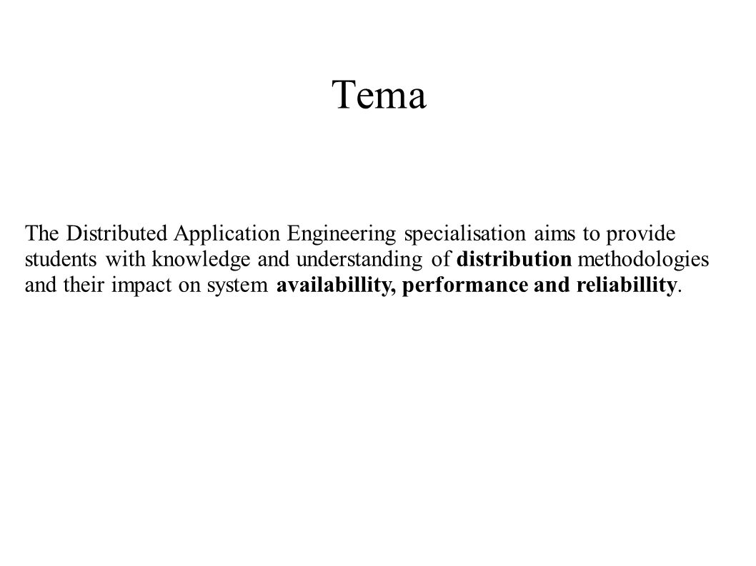 Tema The Distributed Application Engineering specialisation aims to provide students with knowledge and understanding of distribution methodologies and their impact on system availabillity, performance and reliabillity.