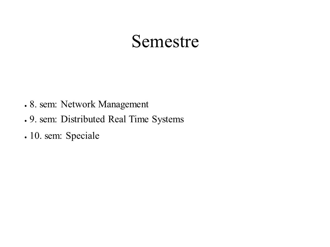 Semestre ● 8. sem: Network Management ● 9. sem: Distributed Real Time Systems ● 10. sem: Speciale