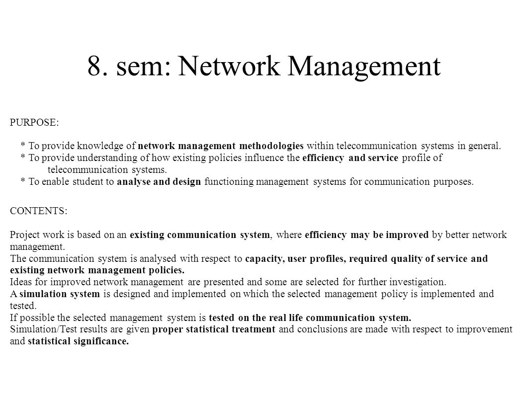 8. sem: Network Management PURPOSE: * To provide knowledge of network management methodologies within telecommunication systems in general. * To provi