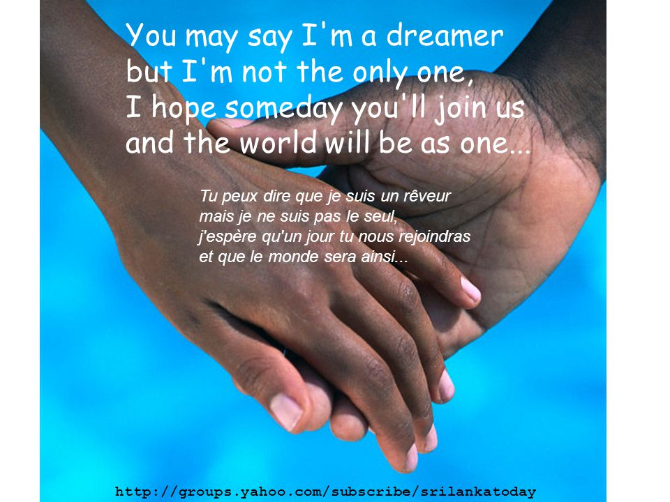 Imagine all the people living life in peace... Imagine que les gens vivent leur vie en paix... http://groups.yahoo.com/subscribe/srilankatoday