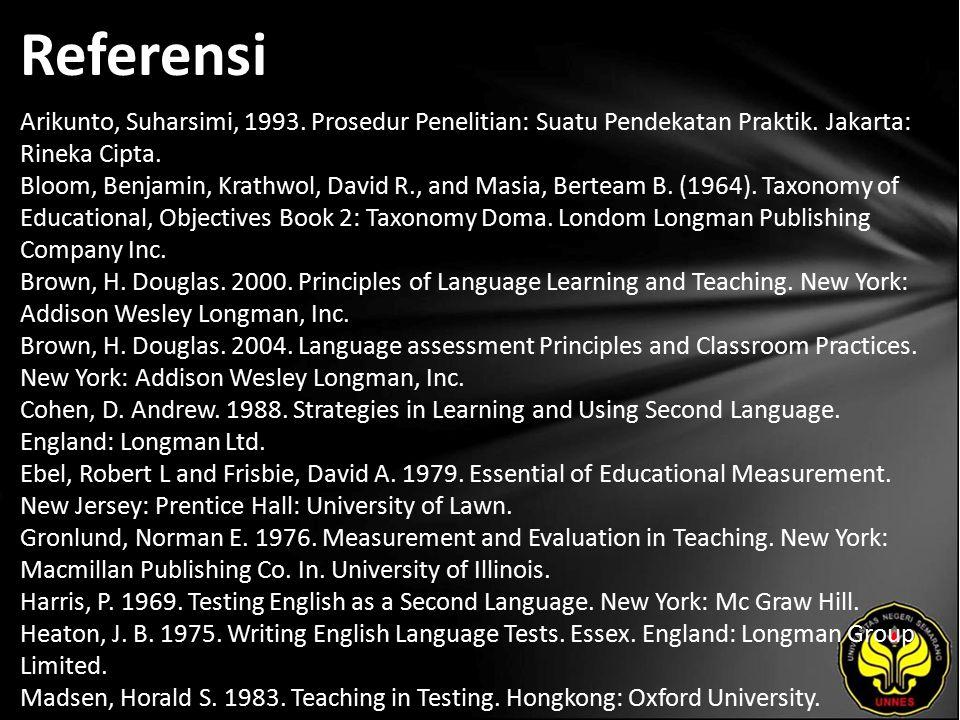 Referensi Arikunto, Suharsimi, 1993. Prosedur Penelitian: Suatu Pendekatan Praktik. Jakarta: Rineka Cipta. Bloom, Benjamin, Krathwol, David R., and Ma