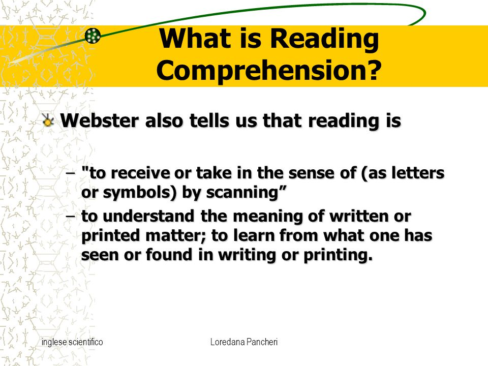 inglese scientificoLoredana Pancheri What is Reading Comprehension? Webster also tells us that reading is –