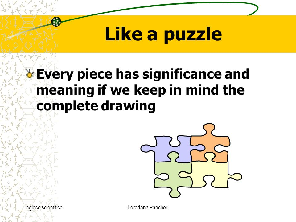 inglese scientificoLoredana Pancheri Like a puzzle Every piece has significance and meaning if we keep in mind the complete drawing