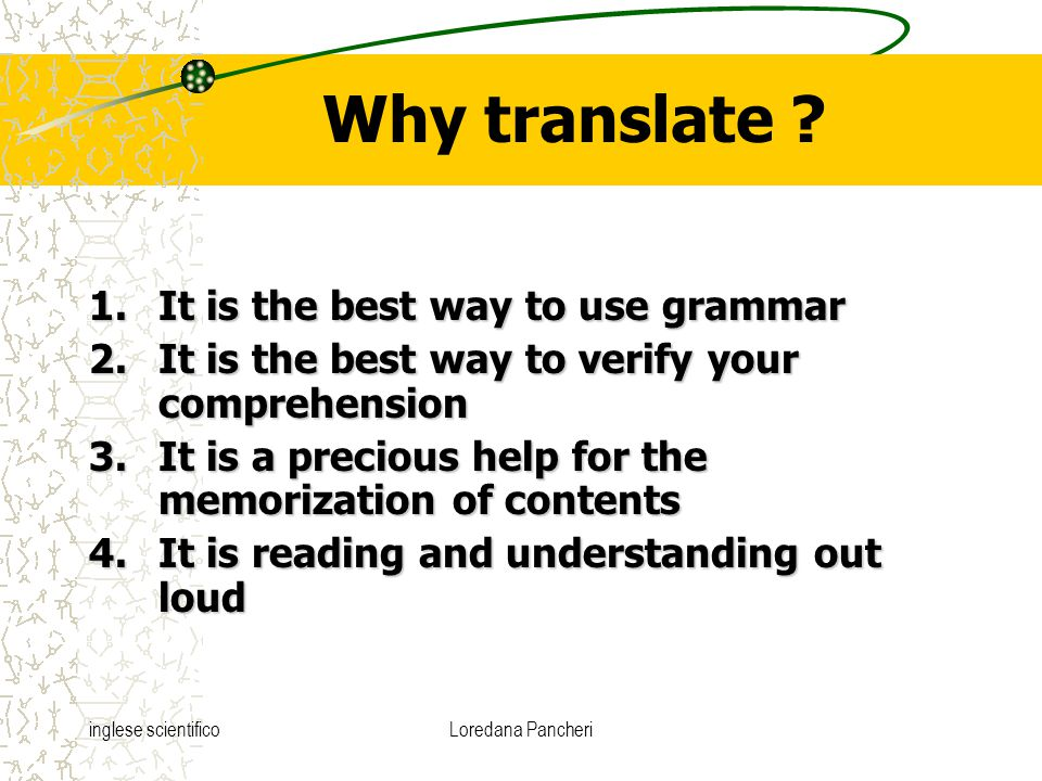 inglese scientificoLoredana Pancheri Why translate ? 1.It is the best way to use grammar 2.It is the best way to verify your comprehension 3.It is a p