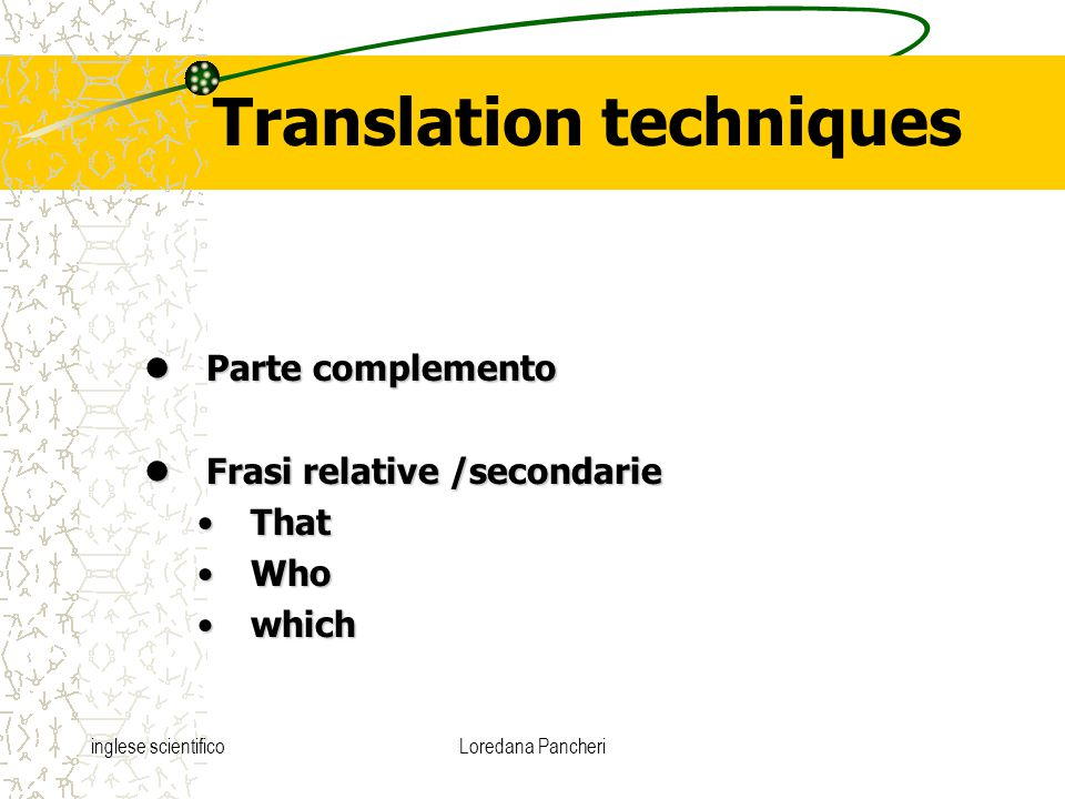 inglese scientificoLoredana Pancheri Translation techniques Parte complemento Parte complemento Frasi relative /secondarie Frasi relative /secondarie ThatThat WhoWho whichwhich